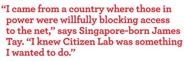 """I came from a country where those in power were willfully blocking access to the net,"" says Singapore-born James tay. ""I knew Citizen Lab was something i wanted to do."""