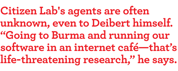 "Citizen Lab's agents are often unknown, even to Deibert himself. ""going to burma and running our software in an internet café—that's life-threatening research,"" he says."