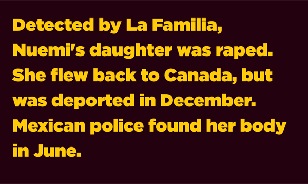 Detected by La Familia, Nuemi's daughter was raped. She flew back to Canada, but was deported in December. Mexican police found her body in June.