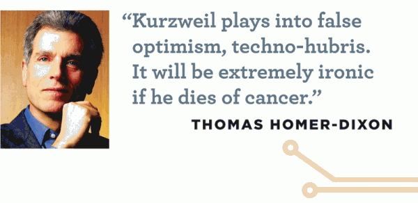 """Kurzweil plays into false optimism, techno-hubris. It will be extremely ironic if he dies of cancer."" -- Thomas Homer-Dixon"