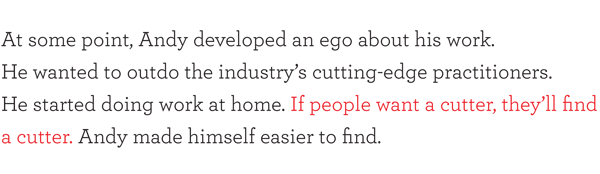 At some point, Andy developed an ego about his work. He wanted to outdo the industry's cutting-edge practitioners. He started doing work at home. If people want a cutter, they'll find a cutter. Andy made himself easier to find.